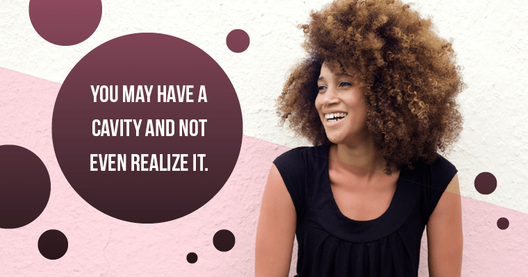 You may have a cavity and not experience any symptoms